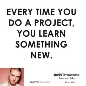 Every time you do a project, you learn something new.