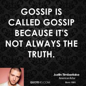 Justin Timberlake - Gossip is called gossip because it's not always the truth.