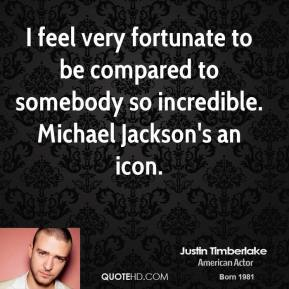 Justin Timberlake - I feel very fortunate to be compared to somebody so incredible. Michael Jackson's an icon.