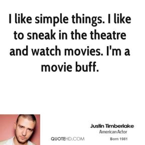 I like simple things. I like to sneak in the theatre and watch movies. I'm a movie buff.