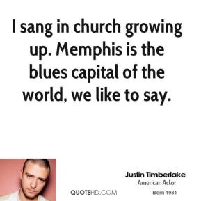 Justin Timberlake - I sang in church growing up. Memphis is the blues capital of the world, we like to say.