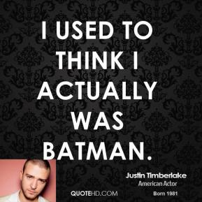 Justin Timberlake - I used to think I actually was Batman.