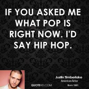 If you asked me what pop is right now. I'd say hip hop.
