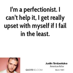 I'm a perfectionist. I can't help it, I get really upset with myself if I fail in the least.