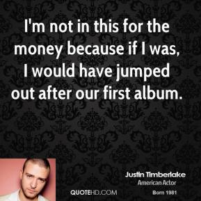 I'm not in this for the money because if I was, I would have jumped out after our first album.