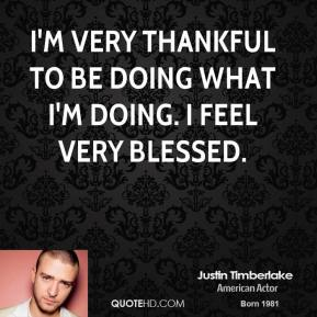 I'm very thankful to be doing what I'm doing. I feel very blessed.