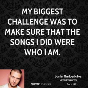 Justin Timberlake - My biggest challenge was to make sure that the songs I did were who I am.