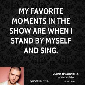 My favorite moments in the show are when I stand by myself and sing.