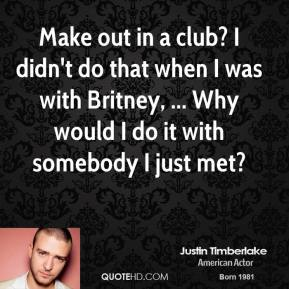 Make out in a club? I didn't do that when I was with Britney, ... Why would I do it with somebody I just met?