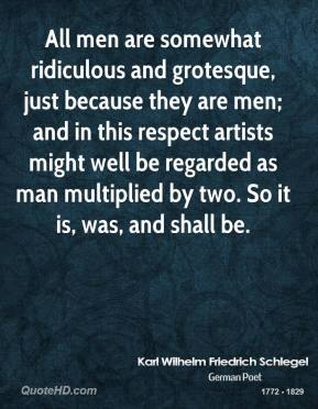 All men are somewhat ridiculous and grotesque, just because they are men; and in this respect artists might well be regarded as man multiplied by two. So it is, was, and shall be.