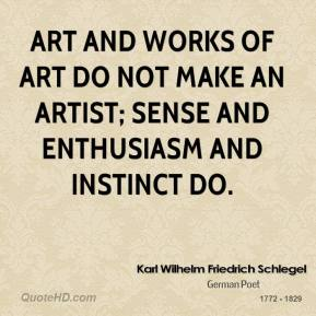 Karl Wilhelm Friedrich Schlegel - Art and works of art do not make an artist; sense and enthusiasm and instinct do.