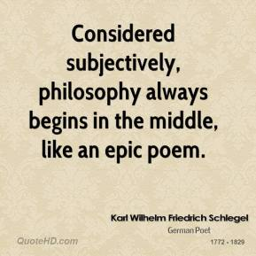 Karl Wilhelm Friedrich Schlegel - Considered subjectively, philosophy always begins in the middle, like an epic poem.