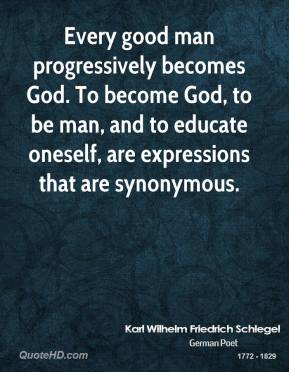 Karl Wilhelm Friedrich Schlegel - Every good man progressively becomes God. To become God, to be man, and to educate oneself, are expressions that are synonymous.