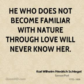 Karl Wilhelm Friedrich Schlegel - He who does not become familiar with nature through love will never know her.