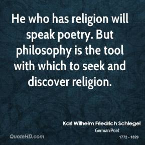 Karl Wilhelm Friedrich Schlegel - He who has religion will speak poetry. But philosophy is the tool with which to seek and discover religion.