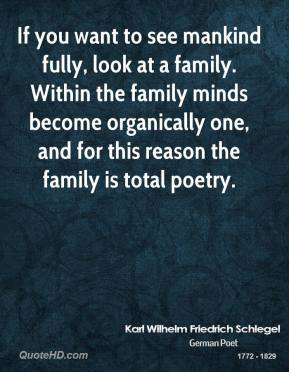 Karl Wilhelm Friedrich Schlegel - If you want to see mankind fully, look at a family. Within the family minds become organically one, and for this reason the family is total poetry.