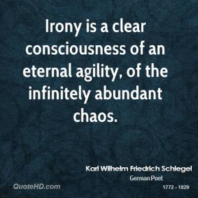 Karl Wilhelm Friedrich Schlegel - Irony is a clear consciousness of an eternal agility, of the infinitely abundant chaos.