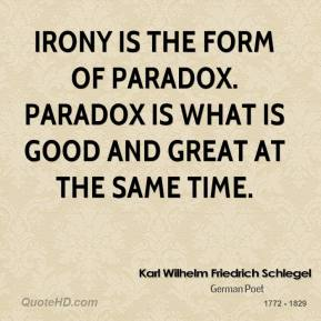 Karl Wilhelm Friedrich Schlegel - Irony is the form of paradox. Paradox is what is good and great at the same time.