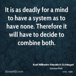 Karl Wilhelm Friedrich Schlegel - It is as deadly for a mind to have a system as to have none. Therefore it will have to decide to combine both.