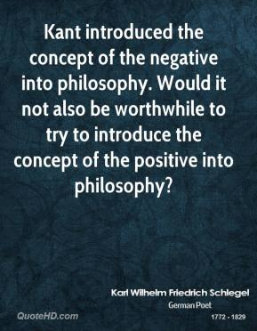 Karl Wilhelm Friedrich Schlegel - Kant introduced the concept of the negative into philosophy. Would it not also be worthwhile to try to introduce the concept of the positive into philosophy?