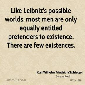 Karl Wilhelm Friedrich Schlegel - Like Leibniz's possible worlds, most men are only equally entitled pretenders to existence. There are few existences.