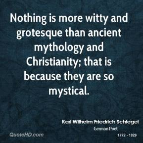 Karl Wilhelm Friedrich Schlegel - Nothing is more witty and grotesque than ancient mythology and Christianity; that is because they are so mystical.