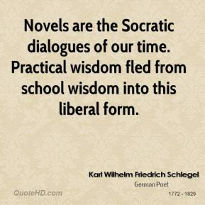 Karl Wilhelm Friedrich Schlegel - Novels are the Socratic dialogues of our time. Practical wisdom fled from school wisdom into this liberal form.