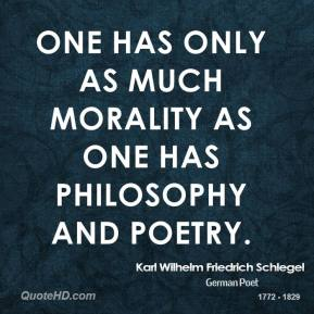 Karl Wilhelm Friedrich Schlegel - One has only as much morality as one has philosophy and poetry.