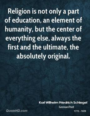 Karl Wilhelm Friedrich Schlegel - Religion is not only a part of education, an element of humanity, but the center of everything else, always the first and the ultimate, the absolutely original.