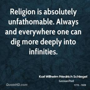Karl Wilhelm Friedrich Schlegel - Religion is absolutely unfathomable. Always and everywhere one can dig more deeply into infinities.