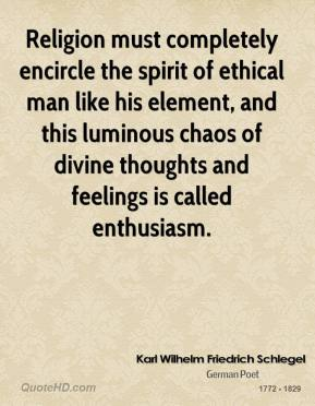 Karl Wilhelm Friedrich Schlegel - Religion must completely encircle the spirit of ethical man like his element, and this luminous chaos of divine thoughts and feelings is called enthusiasm.