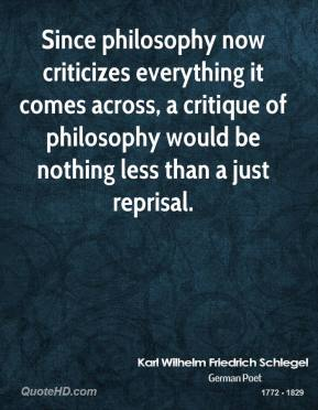 Karl Wilhelm Friedrich Schlegel - Since philosophy now criticizes everything it comes across, a critique of philosophy would be nothing less than a just reprisal.