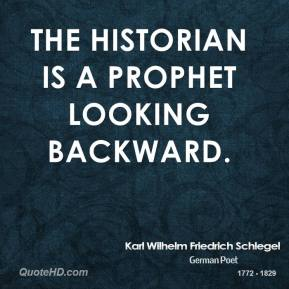 Karl Wilhelm Friedrich Schlegel - The historian is a prophet looking backward.