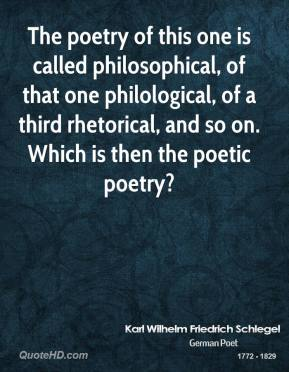 Karl Wilhelm Friedrich Schlegel - The poetry of this one is called philosophical, of that one philological, of a third rhetorical, and so on. Which is then the poetic poetry?