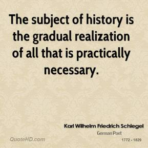 Karl Wilhelm Friedrich Schlegel - The subject of history is the gradual realization of all that is practically necessary.
