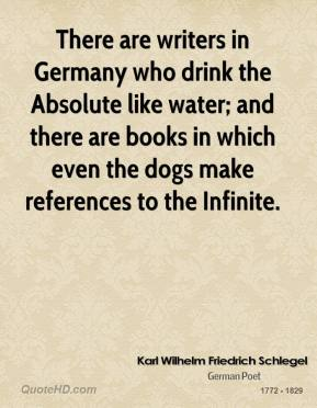 Karl Wilhelm Friedrich Schlegel - There are writers in Germany who drink the Absolute like water; and there are books in which even the dogs make references to the Infinite.