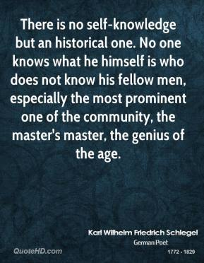 Karl Wilhelm Friedrich Schlegel - There is no self-knowledge but an historical one. No one knows what he himself is who does not know his fellow men, especially the most prominent one of the community, the master's master, the genius of the age.