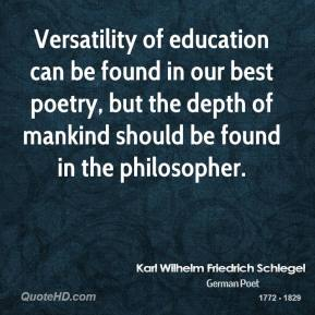 Karl Wilhelm Friedrich Schlegel - Versatility of education can be found in our best poetry, but the depth of mankind should be found in the philosopher.