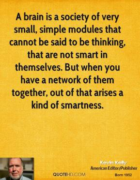 A brain is a society of very small, simple modules that cannot be said to be thinking, that are not smart in themselves. But when you have a network of them together, out of that arises a kind of smartness.