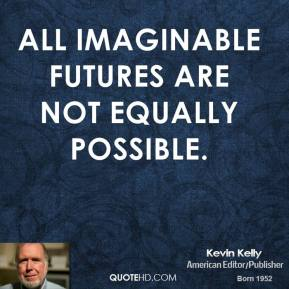 All imaginable futures are not equally possible.