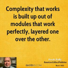 Complexity that works is built up out of modules that work perfectly, layered one over the other.