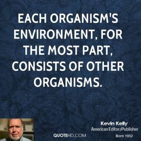 Kevin Kelly - Each organism's environment, for the most part, consists of other organisms.