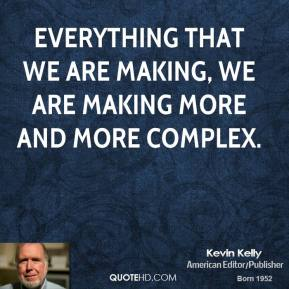 Kevin Kelly - Everything that we are making, we are making more and more complex.
