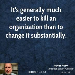 It's generally much easier to kill an organization than to change it substantially.