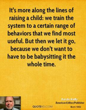 It's more along the lines of raising a child: we train the system to a certain range of behaviors that we find most useful. But then we let it go, because we don't want to have to be babysitting it the whole time.