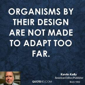 Kevin Kelly - Organisms by their design are not made to adapt too far.