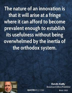 Kevin Kelly - The nature of an innovation is that it will arise at a fringe where it can afford to become prevalent enough to establish its usefulness without being overwhelmed by the inertia of the orthodox system.