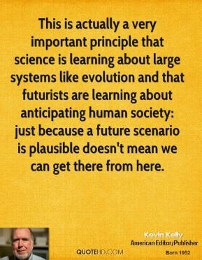 Kevin Kelly - This is actually a very important principle that science is learning about large systems like evolution and that futurists are learning about anticipating human society: just because a future scenario is plausible doesn't mean we can get there from here.