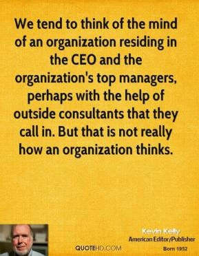 Kevin Kelly - We tend to think of the mind of an organization residing in the CEO and the organization's top managers, perhaps with the help of outside consultants that they call in. But that is not really how an organization thinks.