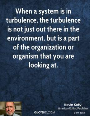 Kevin Kelly - When a system is in turbulence, the turbulence is not just out there in the environment, but is a part of the organization or organism that you are looking at.